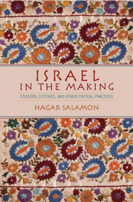 Salamon, H. Israel in the Making: Stickers, Stitches, and Other Critical Practices. Indiana University Press, 2017